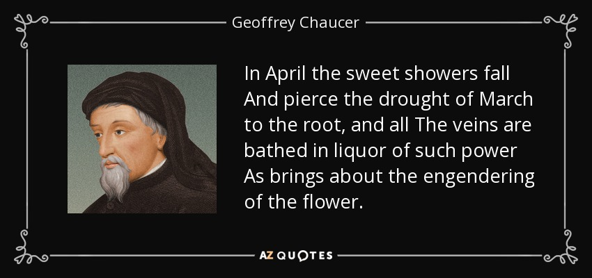In April the sweet showers fall And pierce the drought of March to the root, and all The veins are bathed in liquor of such power As brings about the engendering of the flower. - Geoffrey Chaucer