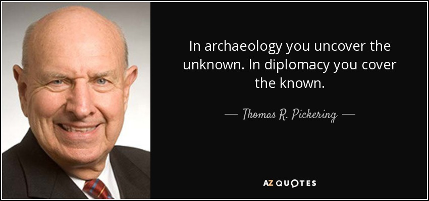 In archaeology you uncover the unknown. In diplomacy you cover the known. - Thomas R. Pickering