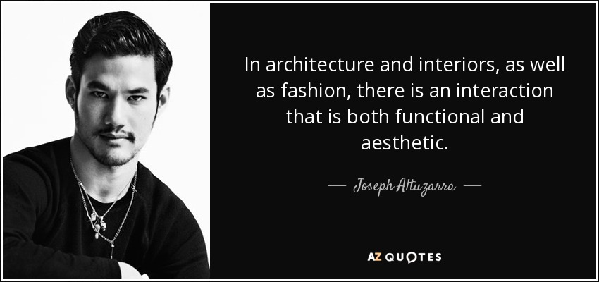 In architecture and interiors, as well as fashion, there is an interaction that is both functional and aesthetic. - Joseph Altuzarra