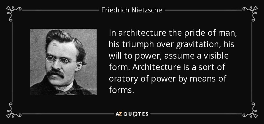 In architecture the pride of man, his triumph over gravitation, his will to power, assume a visible form. Architecture is a sort of oratory of power by means of forms. - Friedrich Nietzsche