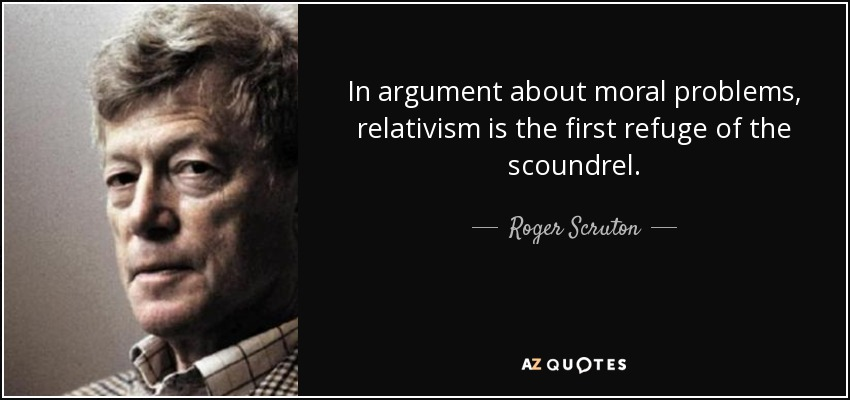In argument about moral problems, relativism is the first refuge of the scoundrel. - Roger Scruton