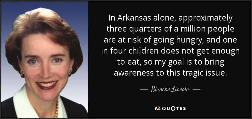 In Arkansas alone, approximately three quarters of a million people are at risk of going hungry, and one in four children does not get enough to eat, so my goal is to bring awareness to this tragic issue. - Blanche Lincoln