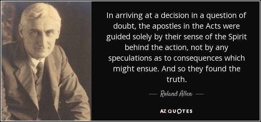 In arriving at a decision in a question of doubt, the apostles in the Acts were guided solely by their sense of the Spirit behind the action, not by any speculations as to consequences which might ensue. And so they found the truth. - Roland Allen