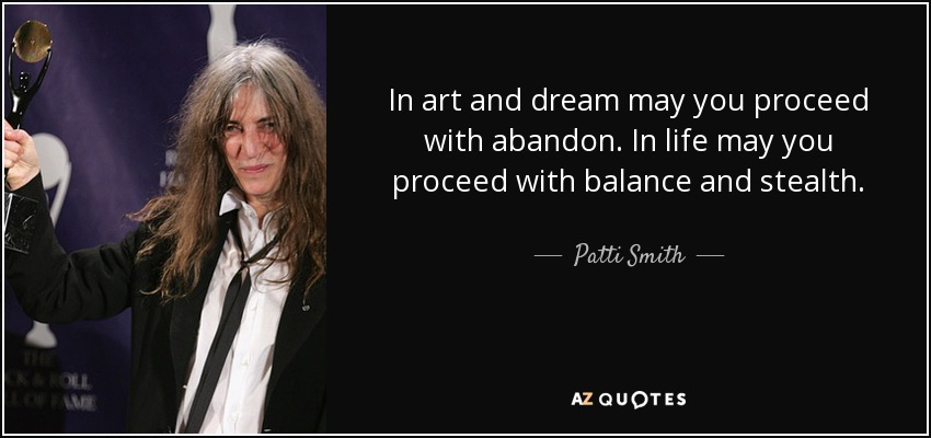 In art and dream may you proceed with abandon. In life may you proceed with balance and stealth. - Patti Smith