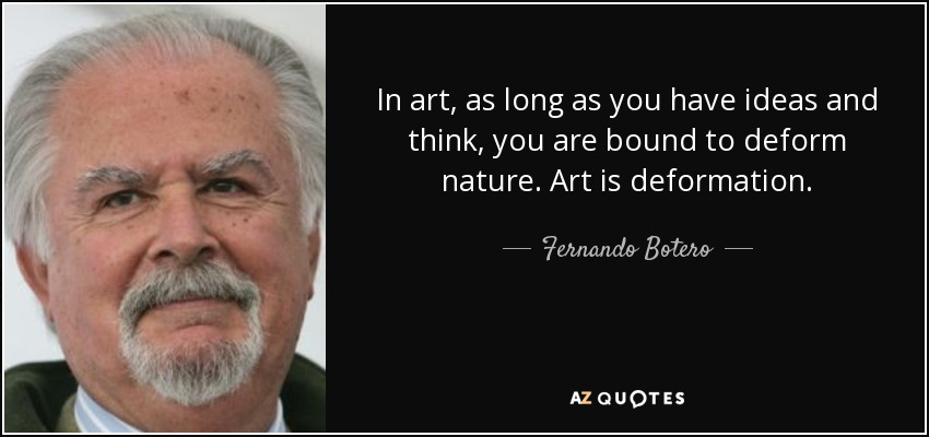 In art, as long as you have ideas and think, you are bound to deform nature. Art is deformation. - Fernando Botero
