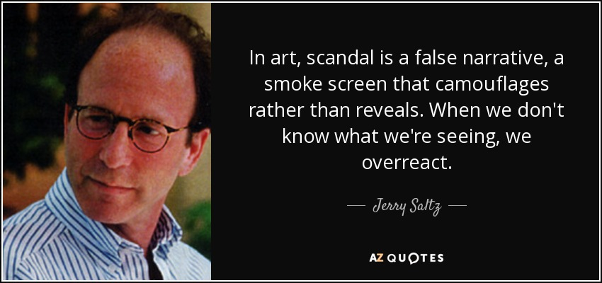 In art, scandal is a false narrative, a smoke screen that camouflages rather than reveals. When we don't know what we're seeing, we overreact. - Jerry Saltz