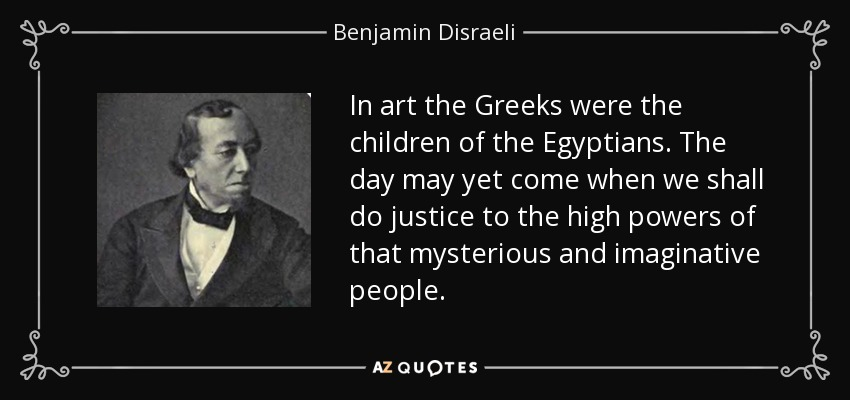 In art the Greeks were the children of the Egyptians. The day may yet come when we shall do justice to the high powers of that mysterious and imaginative people. - Benjamin Disraeli