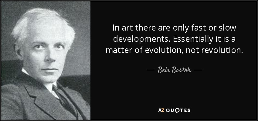 In art there are only fast or slow developments. Essentially it is a matter of evolution, not revolution. - Bela Bartok