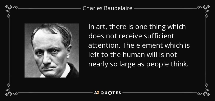 In art, there is one thing which does not receive sufficient attention. The element which is left to the human will is not nearly so large as people think. - Charles Baudelaire