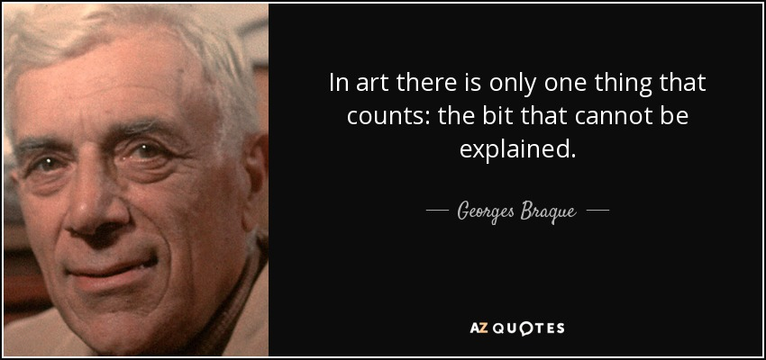 In art there is only one thing that counts: the bit that cannot be explained. - Georges Braque