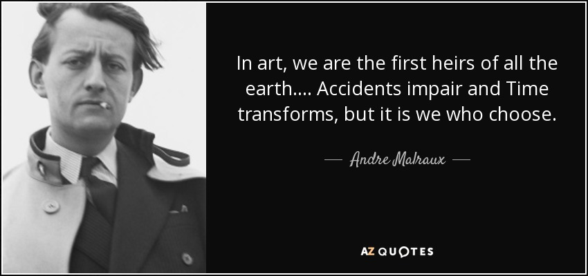 In art, we are the first heirs of all the earth. . . . Accidents impair and Time transforms, but it is we who choose. - Andre Malraux