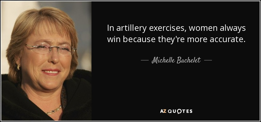 In artillery exercises, women always win because they're more accurate. - Michelle Bachelet