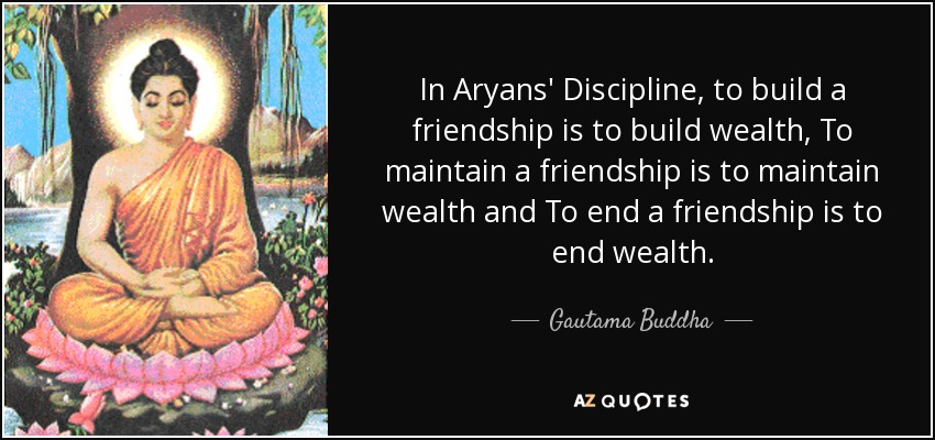 In Aryans' Discipline, to build a friendship is to build wealth, To maintain a friendship is to maintain wealth and To end a friendship is to end wealth. - Gautama Buddha