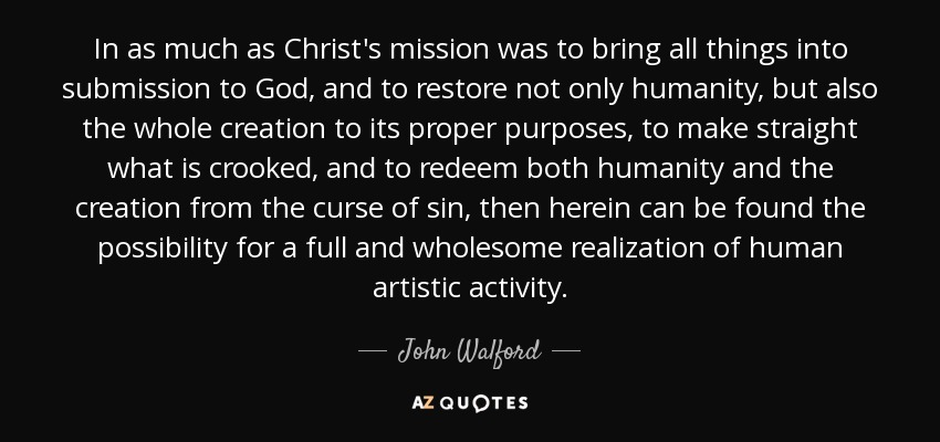 In as much as Christ's mission was to bring all things into submission to God, and to restore not only humanity, but also the whole creation to its proper purposes, to make straight what is crooked, and to redeem both humanity and the creation from the curse of sin, then herein can be found the possibility for a full and wholesome realization of human artistic activity. - John Walford