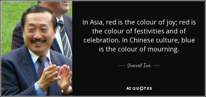 In Asia, red is the colour of joy; red is the colour of festivities and of celebration. In Chinese culture, blue is the colour of mourning. - Vincent Tan