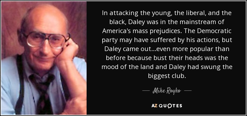 In attacking the young, the liberal, and the black, Daley was in the mainstream of America's mass prejudices. The Democratic party may have suffered by his actions, but Daley came out...even more popular than before because bust their heads was the mood of the land and Daley had swung the biggest club. - Mike Royko