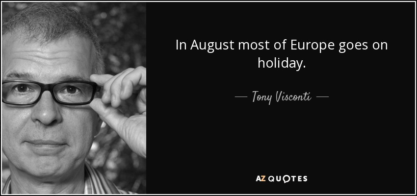 In August most of Europe goes on holiday. - Tony Visconti
