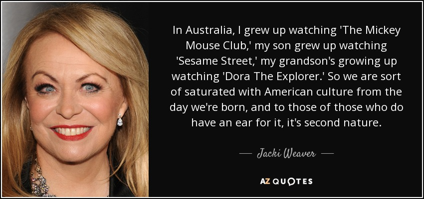 In Australia, I grew up watching 'The Mickey Mouse Club,' my son grew up watching 'Sesame Street,' my grandson's growing up watching 'Dora The Explorer.' So we are sort of saturated with American culture from the day we're born, and to those of those who do have an ear for it, it's second nature. - Jacki Weaver