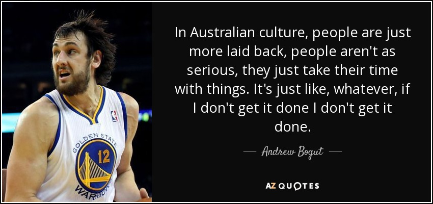In Australian culture, people are just more laid back, people aren't as serious, they just take their time with things. It's just like, whatever, if I don't get it done I don't get it done. - Andrew Bogut