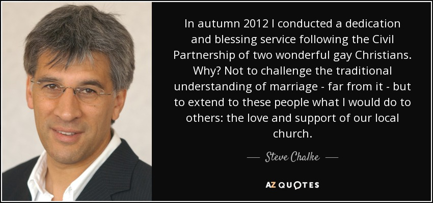 In autumn 2012 I conducted a dedication and blessing service following the Civil Partnership of two wonderful gay Christians. Why? Not to challenge the traditional understanding of marriage - far from it - but to extend to these people what I would do to others: the love and support of our local church. - Steve Chalke