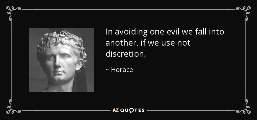 In avoiding one evil we fall into another, if we use not discretion. - Horace
