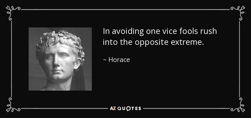 In avoiding one vice fools rush into the opposite extreme. - Horace