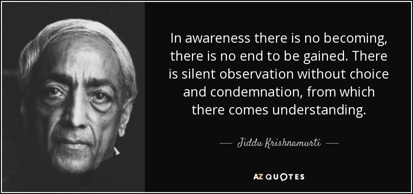 In awareness there is no becoming, there is no end to be gained. There is silent observation without choice and condemnation, from which there comes understanding. - Jiddu Krishnamurti