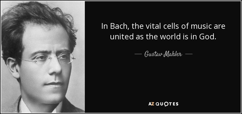 In Bach, the vital cells of music are united as the world is in God. - Gustav Mahler