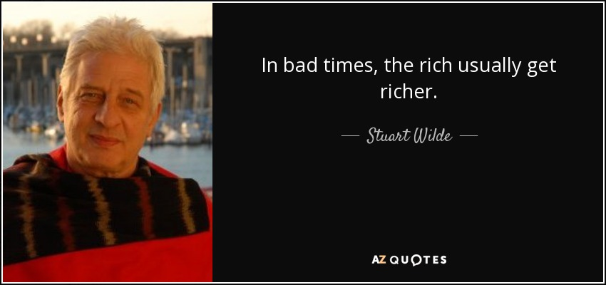 In bad times, the rich usually get richer. - Stuart Wilde