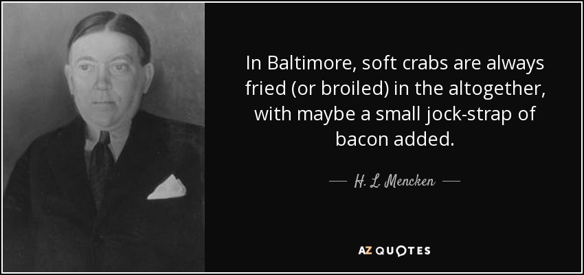 In Baltimore, soft crabs are always fried (or broiled) in the altogether, with maybe a small jock-strap of bacon added. - H. L. Mencken