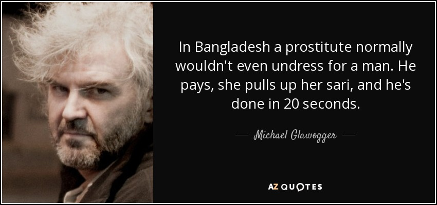 In Bangladesh a prostitute normally wouldn't even undress for a man. He pays, she pulls up her sari, and he's done in 20 seconds. - Michael Glawogger