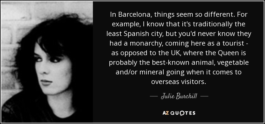In Barcelona, things seem so different. For example, I know that it's traditionally the least Spanish city, but you'd never know they had a monarchy, coming here as a tourist - as opposed to the UK, where the Queen is probably the best-known animal, vegetable and/or mineral going when it comes to overseas visitors. - Julie Burchill