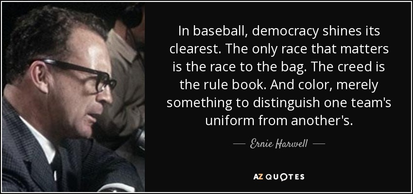 In baseball, democracy shines its clearest. The only race that matters is the race to the bag. The creed is the rule book. And color, merely something to distinguish one team's uniform from another's. - Ernie Harwell