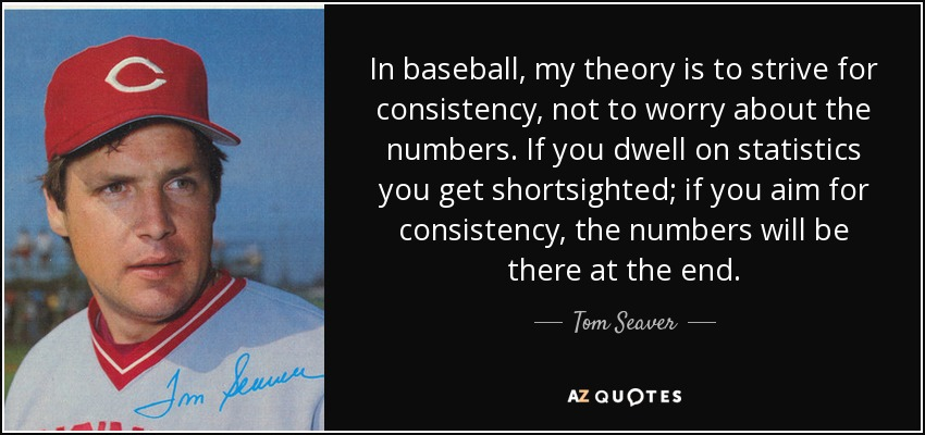 In baseball, my theory is to strive for consistency, not to worry about the numbers. If you dwell on statistics you get shortsighted; if you aim for consistency, the numbers will be there at the end. - Tom Seaver