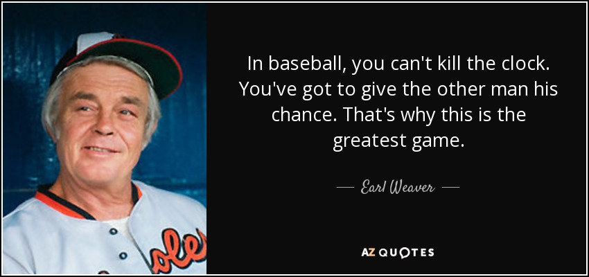 In baseball, you can't kill the clock. You've got to give the other man his chance. That's why this is the greatest game. - Earl Weaver