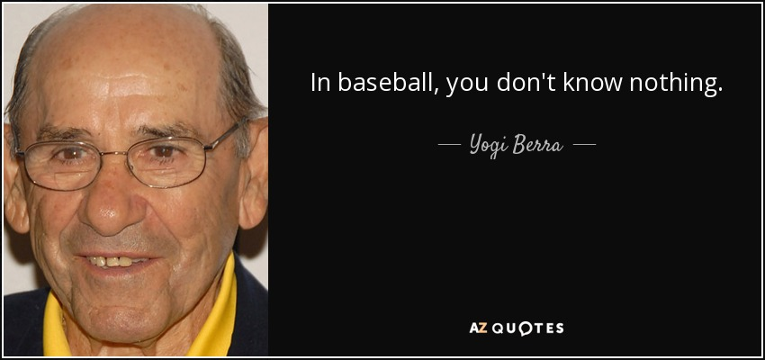 In baseball, you don't know nothing. - Yogi Berra
