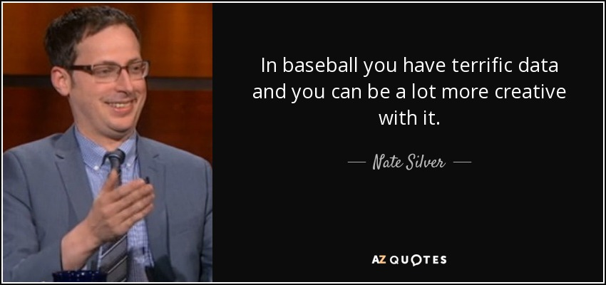 In baseball you have terrific data and you can be a lot more creative with it. - Nate Silver