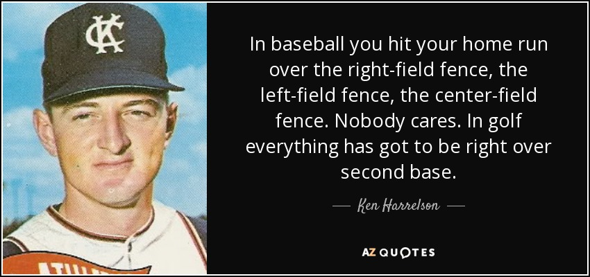 In baseball you hit your home run over the right-field fence, the left-field fence, the center-field fence. Nobody cares. In golf everything has got to be right over second base. - Ken Harrelson