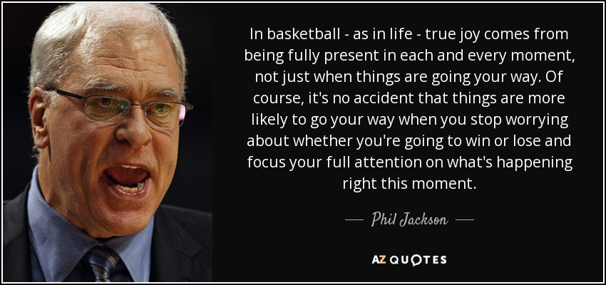 In basketball - as in life - true joy comes from being fully present in each and every moment, not just when things are going your way. Of course, it's no accident that things are more likely to go your way when you stop worrying about whether you're going to win or lose and focus your full attention on what's happening right this moment. - Phil Jackson