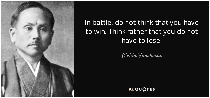 In battle, do not think that you have to win. Think rather that you do not have to lose. - Gichin Funakoshi