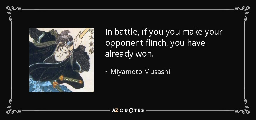 In battle, if you you make your opponent flinch, you have already won. - Miyamoto Musashi