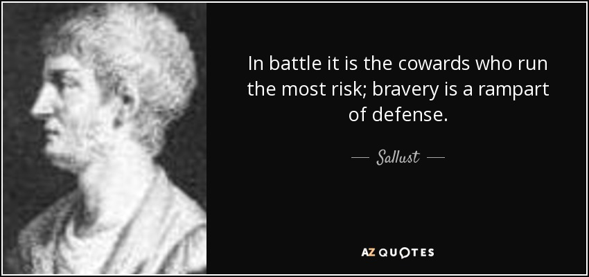 In battle it is the cowards who run the most risk; bravery is a rampart of defense. - Sallust
