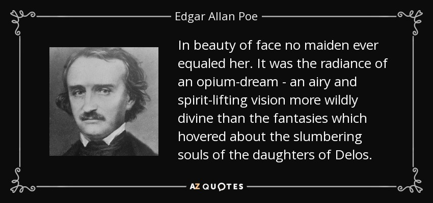 In beauty of face no maiden ever equaled her. It was the radiance of an opium-dream - an airy and spirit-lifting vision more wildly divine than the fantasies which hovered about the slumbering souls of the daughters of Delos. - Edgar Allan Poe
