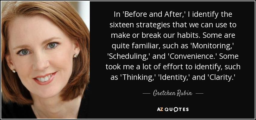 In 'Before and After,' I identify the sixteen strategies that we can use to make or break our habits. Some are quite familiar, such as 'Monitoring,' 'Scheduling,' and 'Convenience.' Some took me a lot of effort to identify, such as 'Thinking,' 'Identity,' and 'Clarity.' - Gretchen Rubin