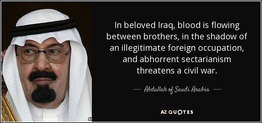 In beloved Iraq, blood is flowing between brothers, in the shadow of an illegitimate foreign occupation, and abhorrent sectarianism threatens a civil war. - Abdullah of Saudi Arabia