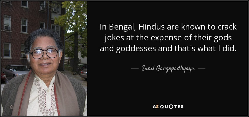 In Bengal, Hindus are known to crack jokes at the expense of their gods and goddesses and that's what I did. - Sunil Gangopadhyaya