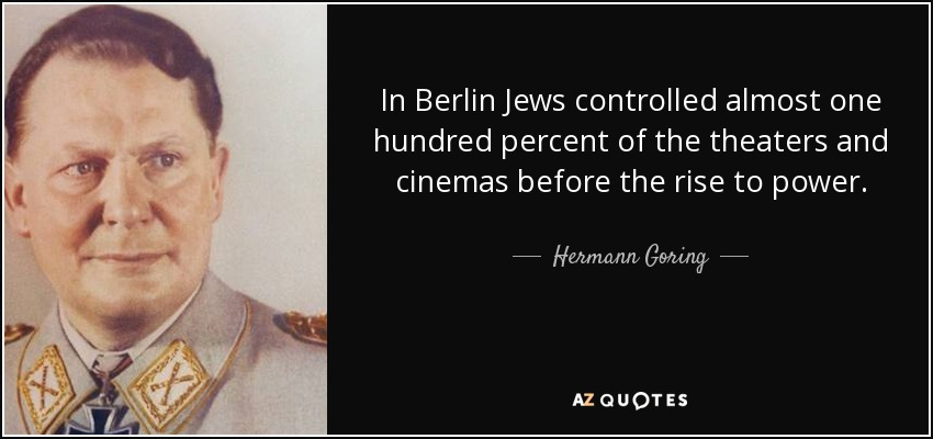 In Berlin Jews controlled almost one hundred percent of the theaters and cinemas before the rise to power. - Hermann Goring