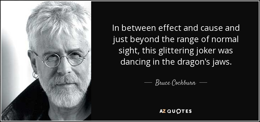 In between effect and cause and just beyond the range of normal sight, this glittering joker was dancing in the dragon's jaws. - Bruce Cockburn