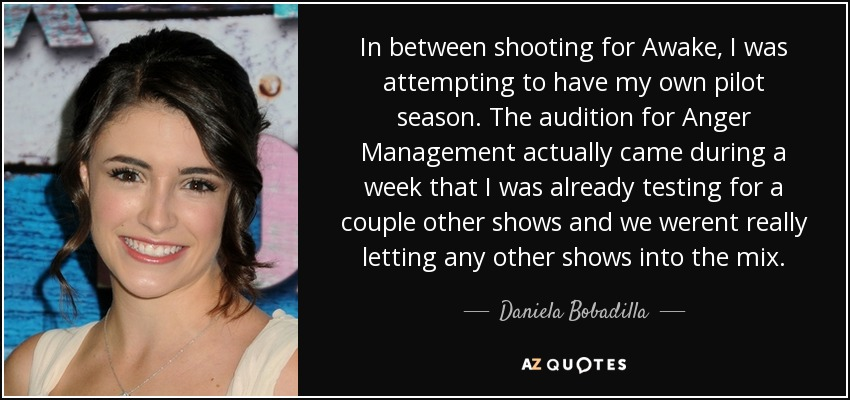 In between shooting for Awake, I was attempting to have my own pilot season. The audition for Anger Management actually came during a week that I was already testing for a couple other shows and we werent really letting any other shows into the mix. - Daniela Bobadilla