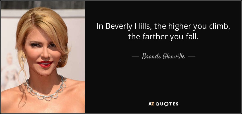 In Beverly Hills, the higher you climb, the farther you fall. - Brandi Glanville